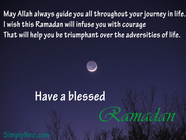 May Allah always guide you all throughout your journey in life. I wish this Ramadan will infuse you with courage That will help you be triumphant over the adversities of life. Have a blessed Ramadan